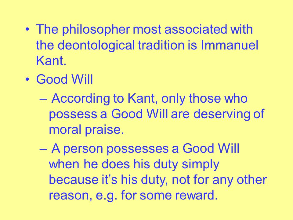 The philosopher most associated with the deontological tradition is Immanuel Kant.