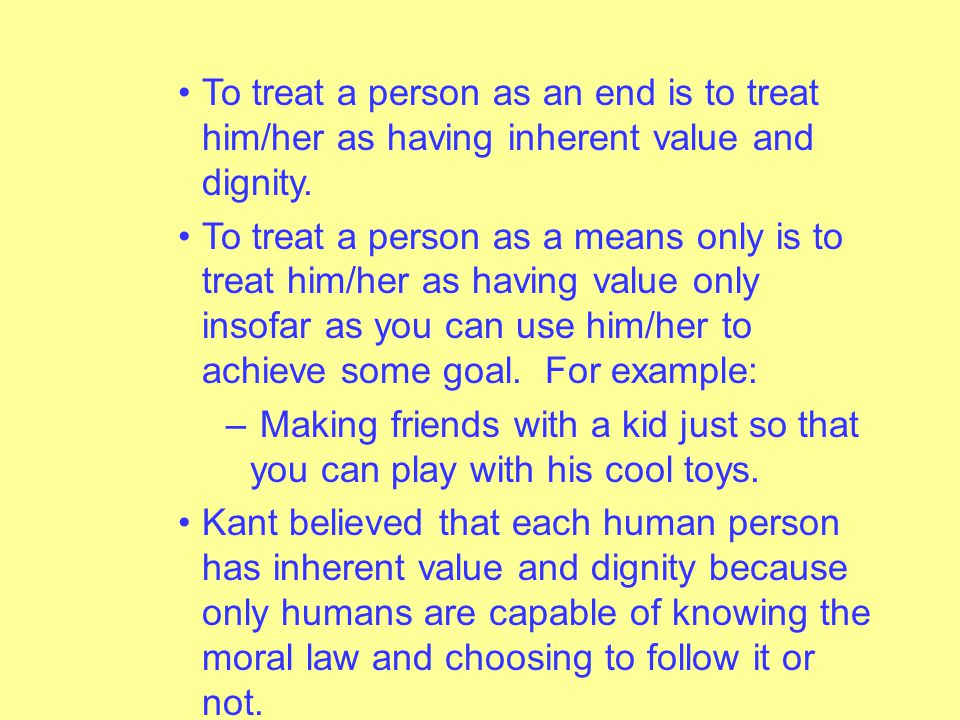 To treat a person as an end is to treat him/her as having inherent value and dignity.