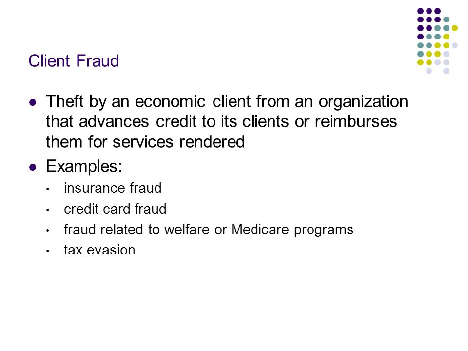 Client Fraud Theft by an economic client from an organization that advances credit to its clients or reimburses them for services rendered.