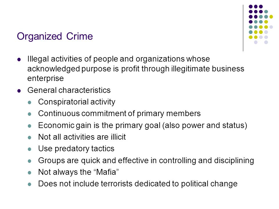 Organized Crime Illegal activities of people and organizations whose acknowledged purpose is profit through illegitimate business enterprise.