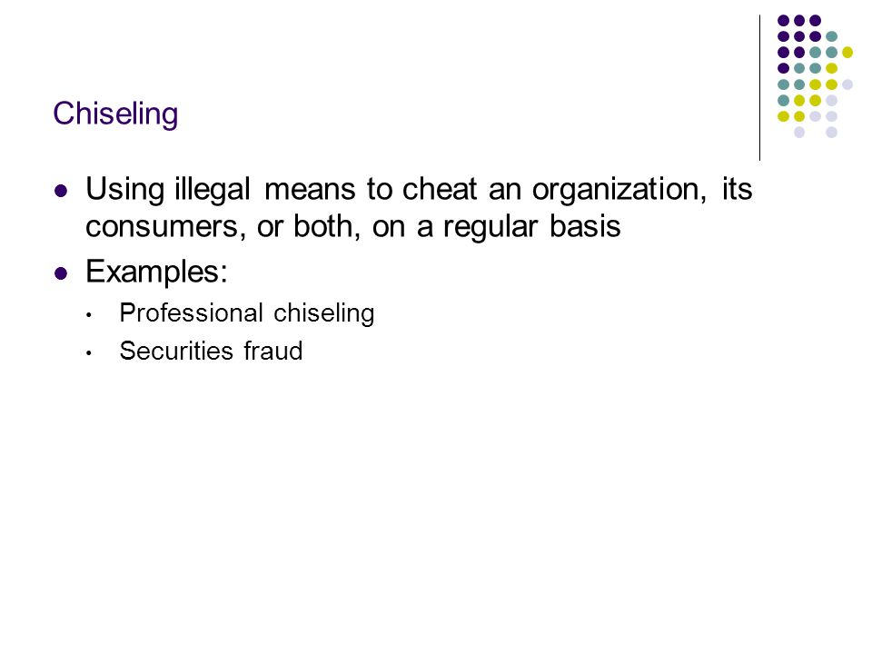 Chiseling Using illegal means to cheat an organization, its consumers, or both, on a regular basis.