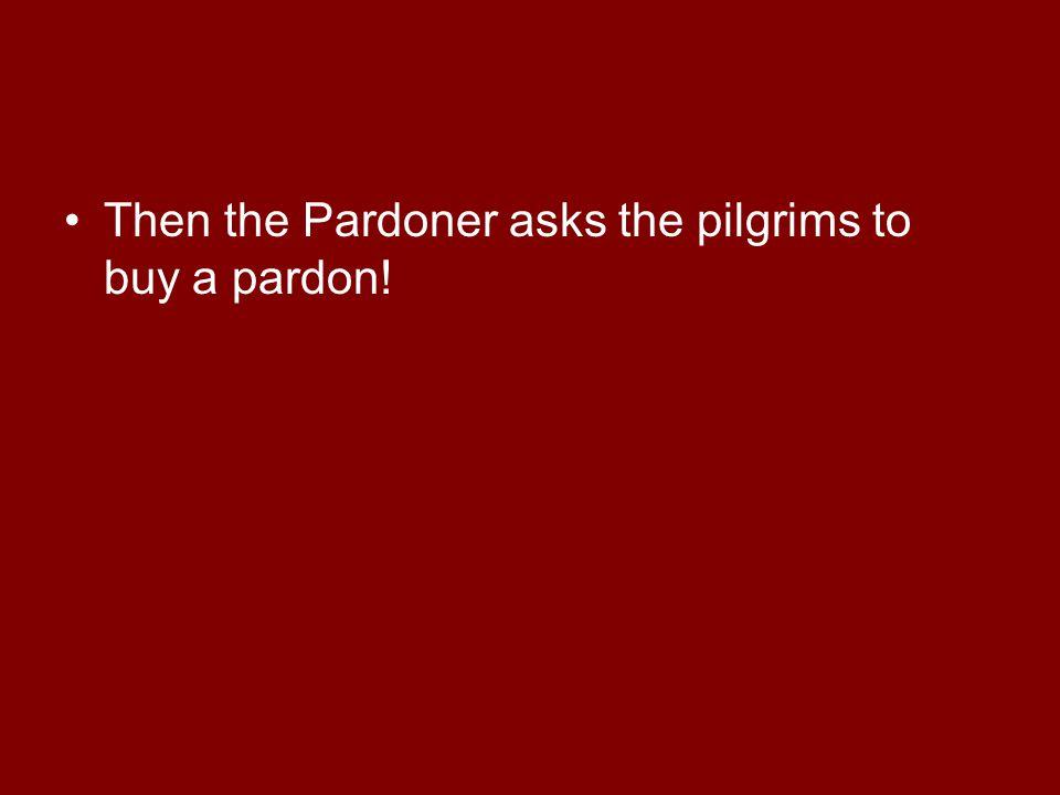 Then the Pardoner asks the pilgrims to buy a pardon!