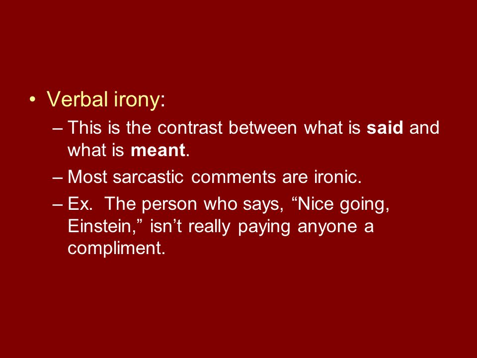 Verbal irony: This is the contrast between what is said and what is meant. Most sarcastic comments are ironic.