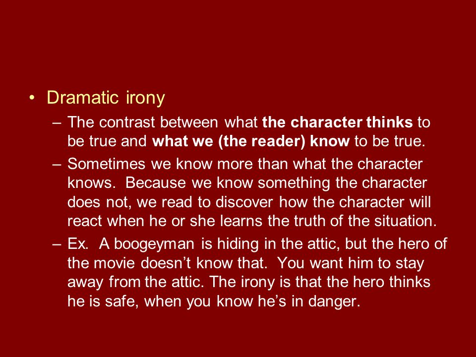 Dramatic irony The contrast between what the character thinks to be true and what we (the reader) know to be true.