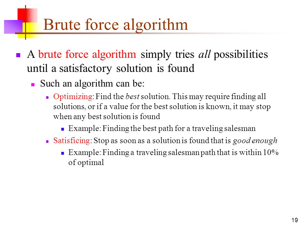 Brute force algorithm A brute force algorithm simply tries all possibilities until a satisfactory solution is found.