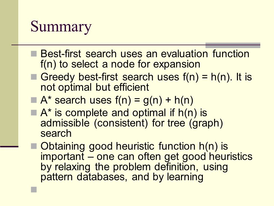 Summary Best-first search uses an evaluation function f(n) to select a node for expansion.