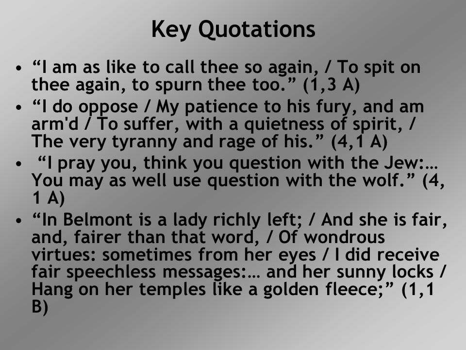 Key Quotations I am as like to call thee so again, / To spit on thee again, to spurn thee too. (1,3 A)