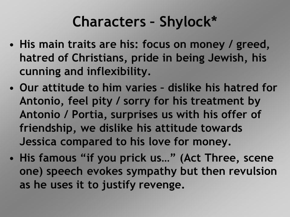 Characters – Shylock* His main traits are his: focus on money / greed, hatred of Christians, pride in being Jewish, his cunning and inflexibility.