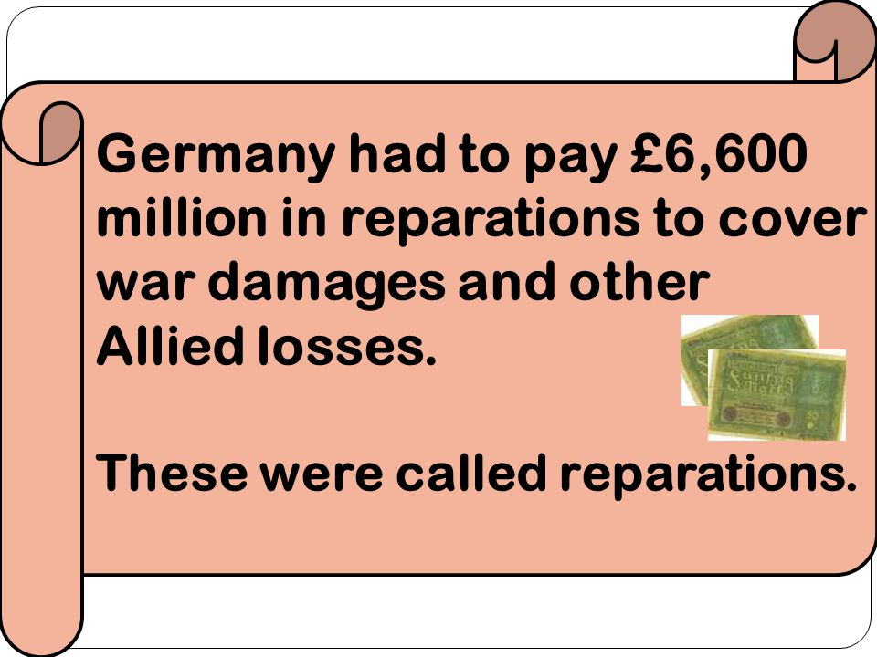 Germany had to pay £6,600 million in reparations to cover war damages and other Allied losses.
