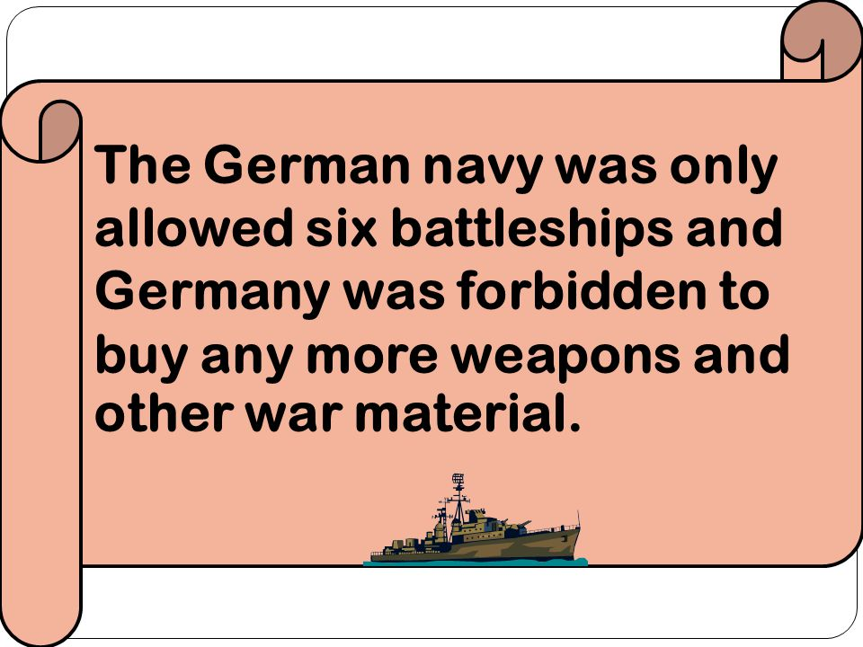 The German navy was only allowed six battleships and Germany was forbidden to buy any more weapons and other war material.