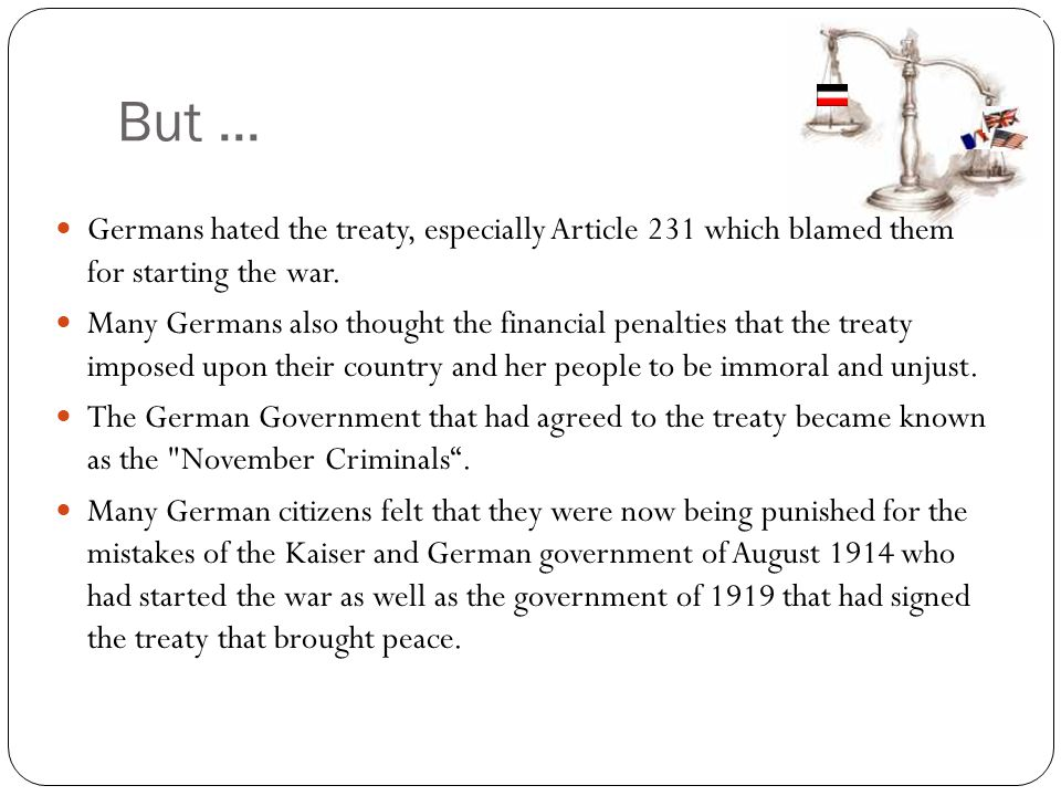 But ... Germans hated the treaty, especially Article 231 which blamed them for starting the war.