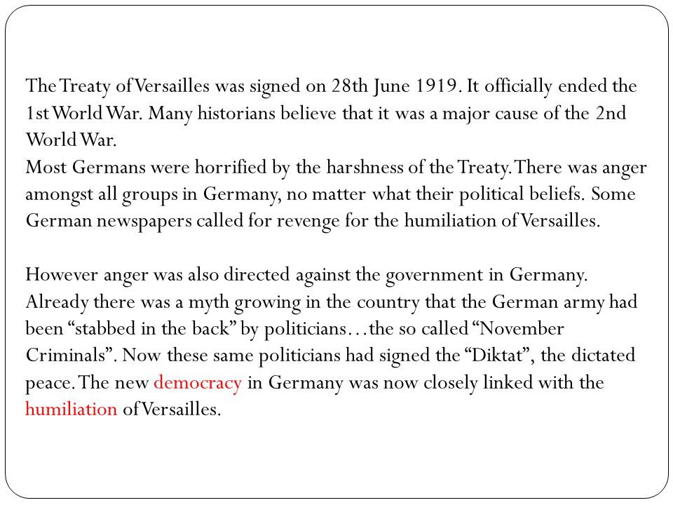 """arguments for and against the assumption that the treaty of versailles was a burden to the new democ The united states, especially woodrow wilson, wanted the treaty of versailles to establish a new world order based after his """"fourteen points"""" this is because, """" to wilson, the outbreak of the war was tangible proof of the failure of traditional european diplomacy, based on balances of power, armed alliance and secret negotiations."""