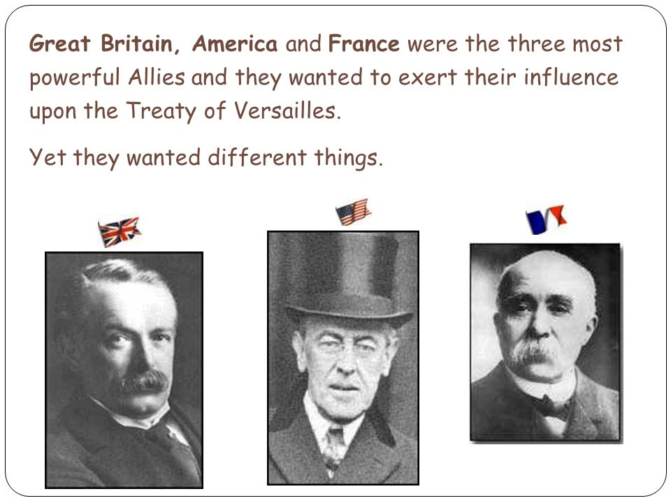 Great Britain, America and France were the three most powerful Allies and they wanted to exert their influence upon the Treaty of Versailles.