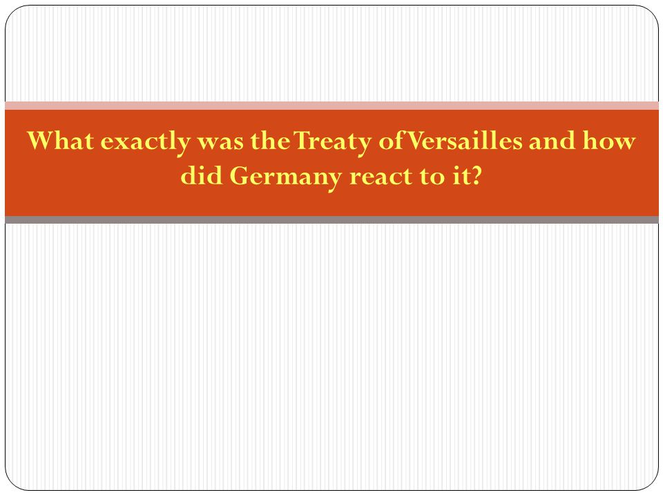 What exactly was the Treaty of Versailles and how did Germany react to it
