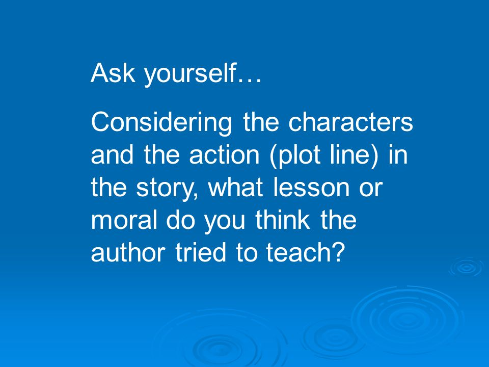 Ask yourself… Considering the characters and the action (plot line) in the story, what lesson or moral do you think the author tried to teach