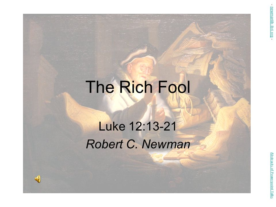 The Rich Fool Luke 12:13-21 Robert C. Newman - newmanlib.ibri.org -
