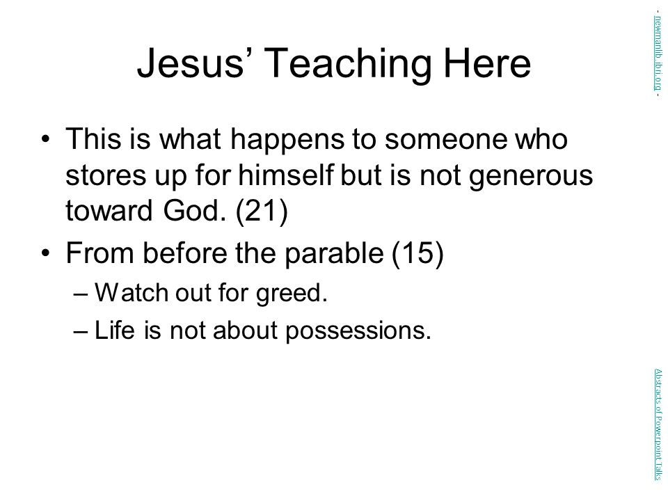 Jesus' Teaching Here - newmanlib.ibri.org - This is what happens to someone who stores up for himself but is not generous toward God. (21)