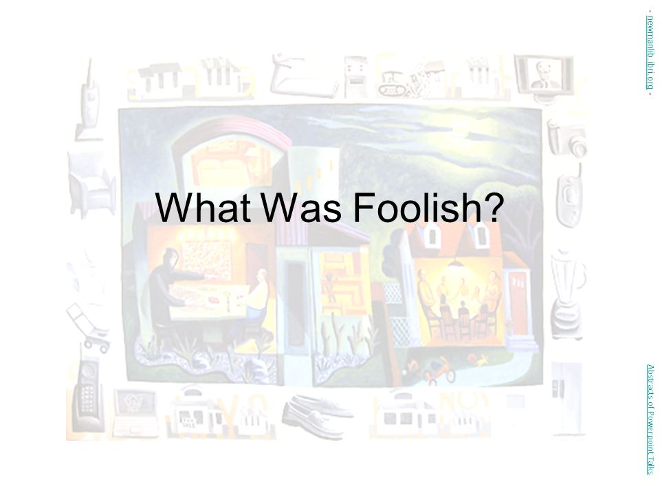 - newmanlib.ibri.org - What Was Foolish Abstracts of Powerpoint Talks