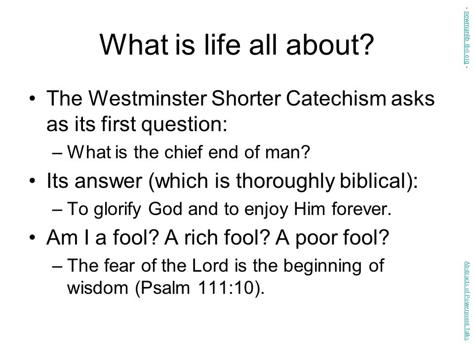 What is life all about - newmanlib.ibri.org - The Westminster Shorter Catechism asks as its first question: