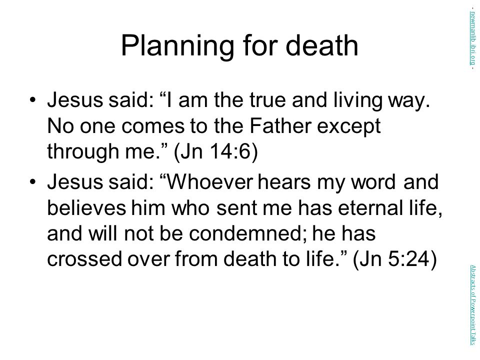 Planning for death - newmanlib.ibri.org - Jesus said: I am the true and living way. No one comes to the Father except through me. (Jn 14:6)