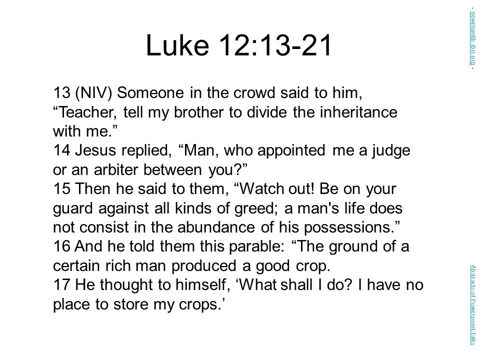 Luke 12:13-21 - newmanlib.ibri.org - 13 (NIV) Someone in the crowd said to him, Teacher, tell my brother to divide the inheritance with me.