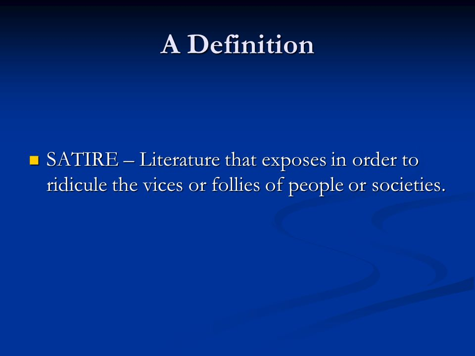 A Definition SATIRE – Literature that exposes in order to ridicule the vices or follies of people or societies.