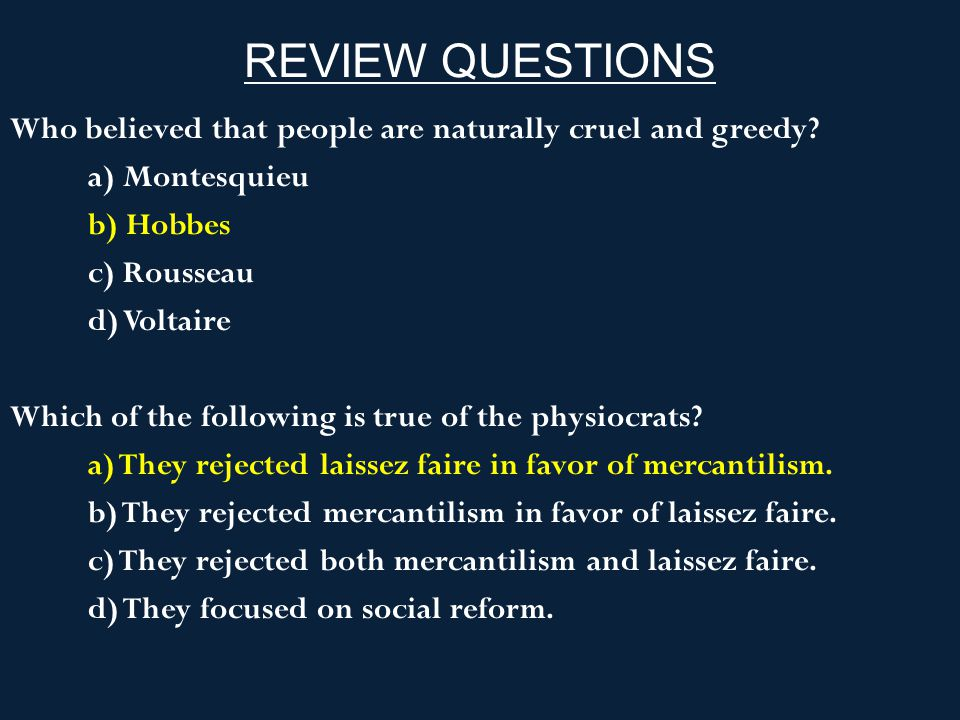 REVIEW QUESTIONS Who believed that people are naturally cruel and greedy a) Montesquieu. b) Hobbes.