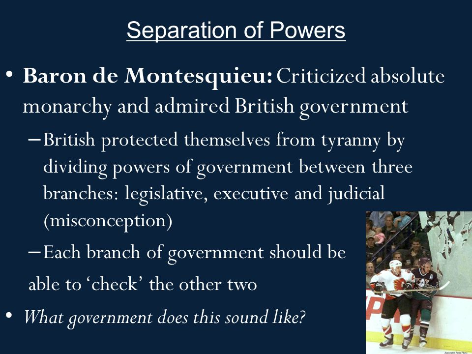 Separation of Powers Baron de Montesquieu: Criticized absolute monarchy and admired British government.