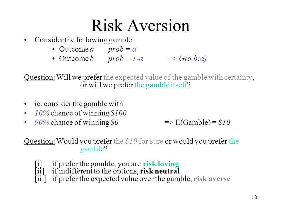 Risk Aversion Consider the following gamble: Outcome a prob = α