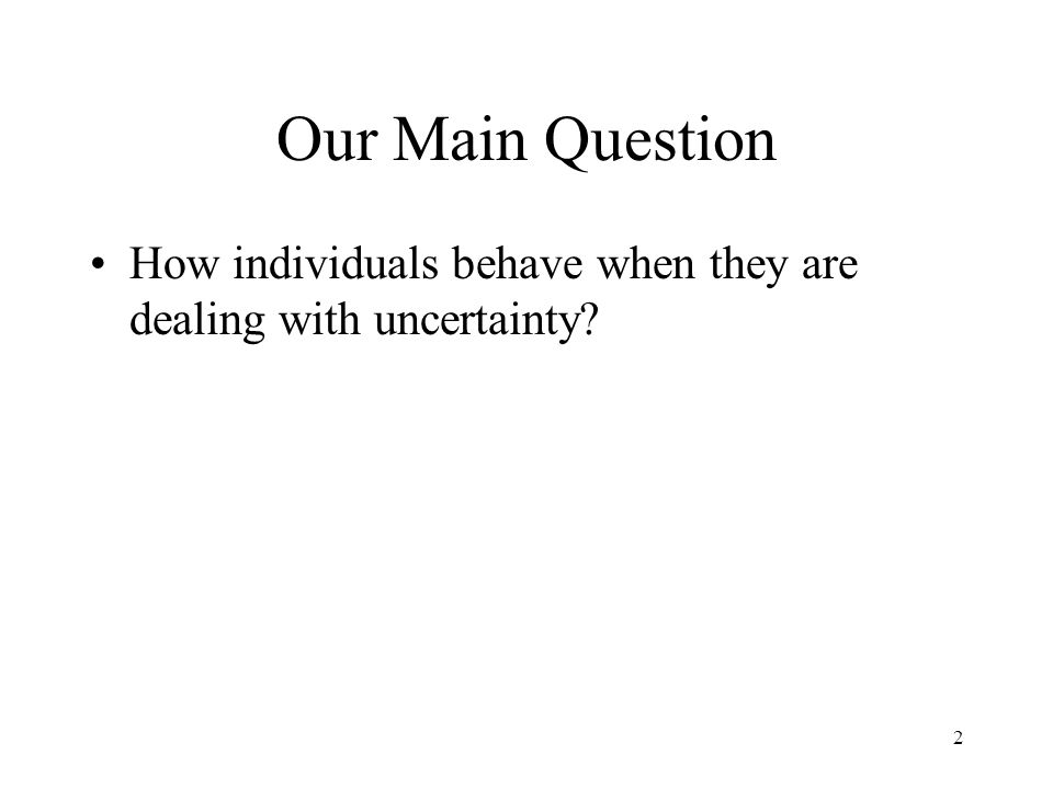 Our Main Question How individuals behave when they are dealing with uncertainty