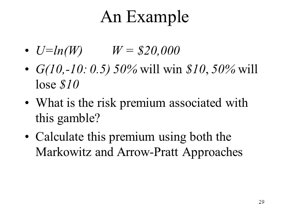 An Example U=ln(W) W = $20,000. G(10,-10: 0.5) 50% will win $10, 50% will lose $10. What is the risk premium associated with this gamble