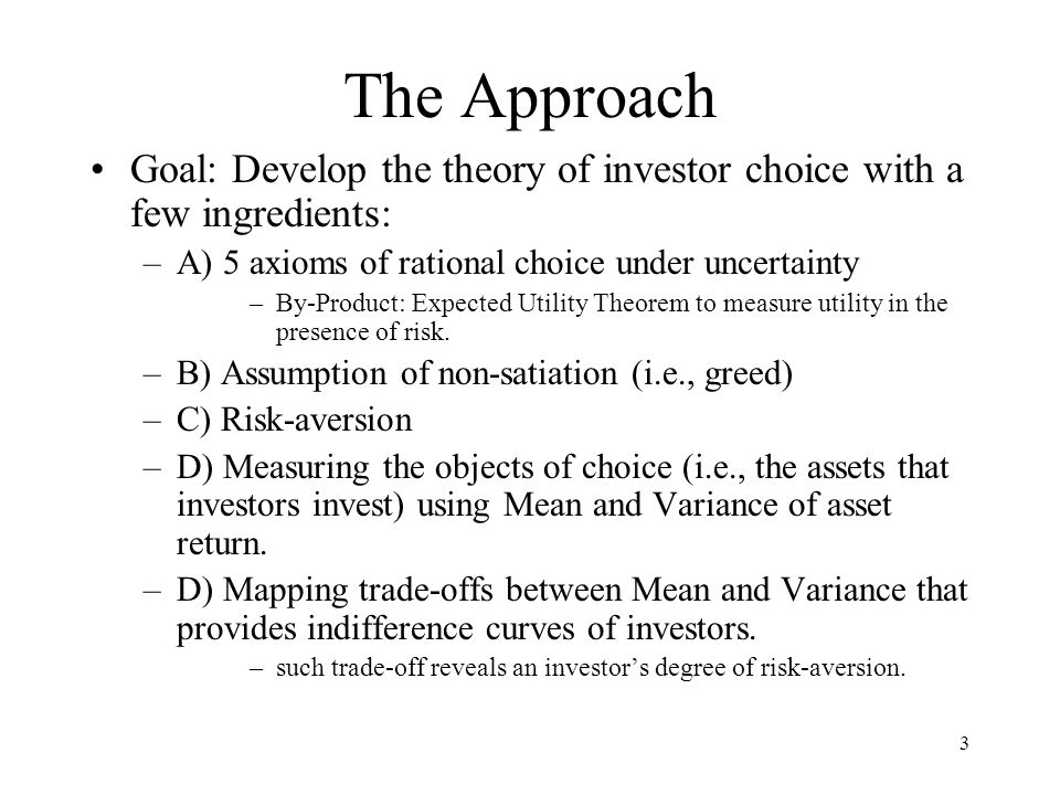 The Approach Goal: Develop the theory of investor choice with a few ingredients: A) 5 axioms of rational choice under uncertainty.