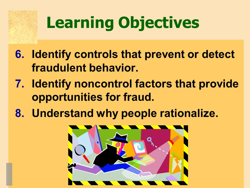 Learning Objectives Identify controls that prevent or detect fraudulent behavior. Identify noncontrol factors that provide opportunities for fraud.