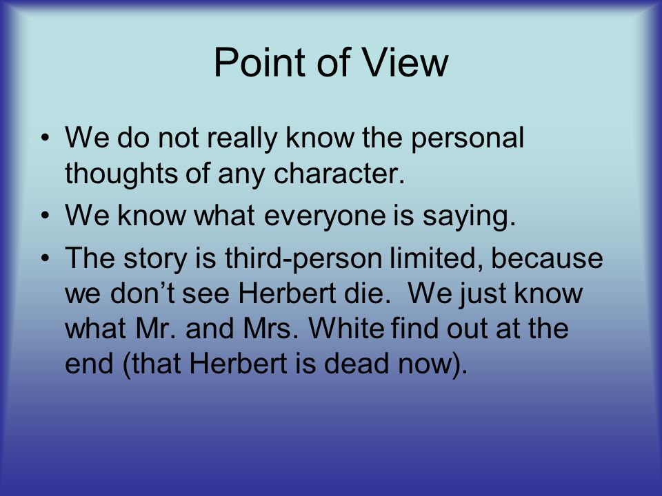 Point of View We do not really know the personal thoughts of any character. We know what everyone is saying.