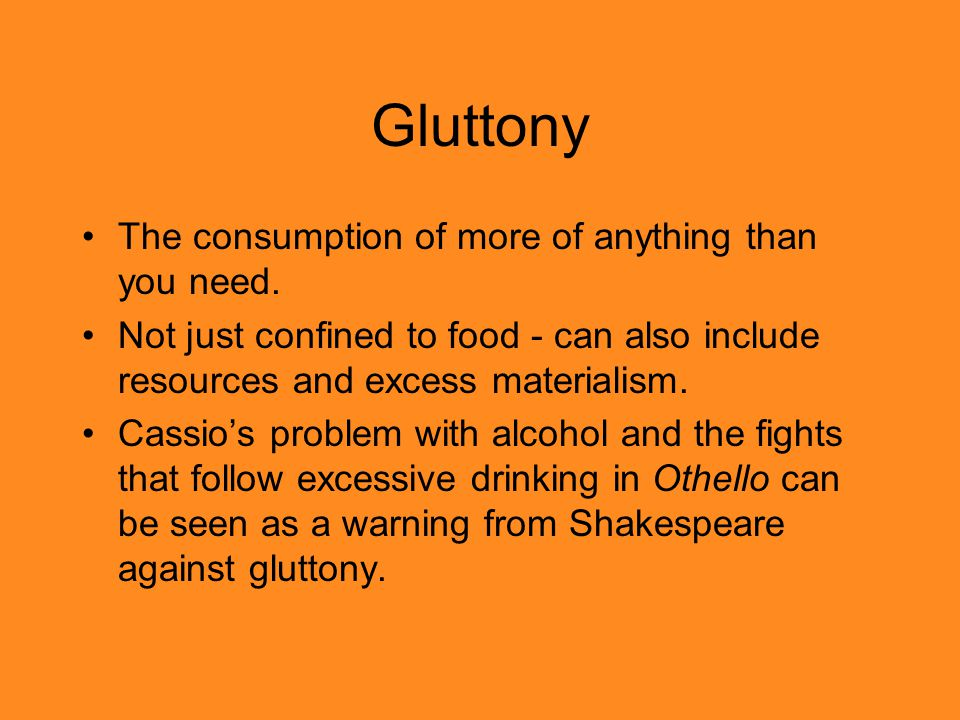 Gluttony The consumption of more of anything than you need.