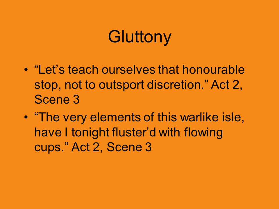 Gluttony Let's teach ourselves that honourable stop, not to outsport discretion. Act 2, Scene 3.