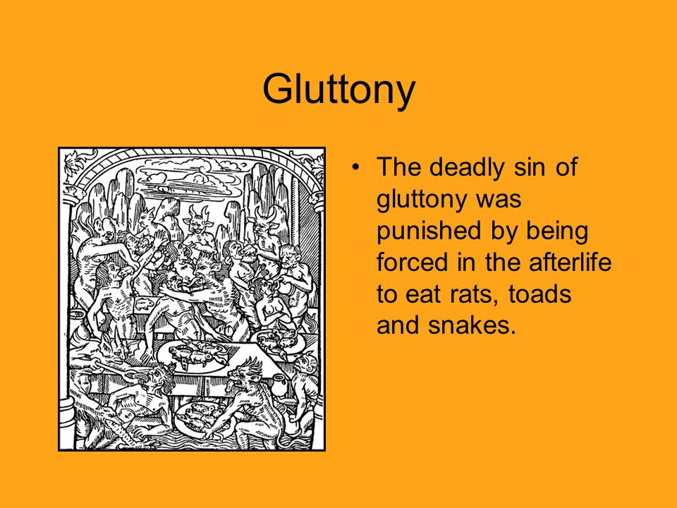 Gluttony The deadly sin of gluttony was punished by being forced in the afterlife to eat rats, toads and snakes.