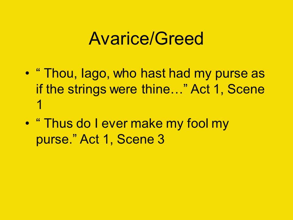 Avarice/Greed Thou, Iago, who hast had my purse as if the strings were thine… Act 1, Scene 1.