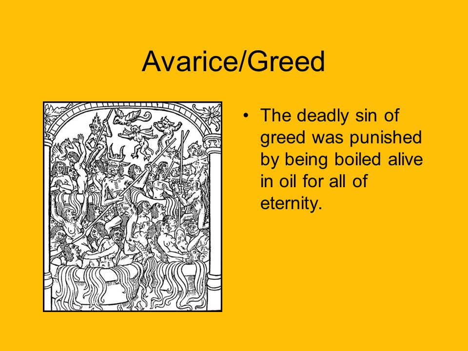 Avarice/Greed The deadly sin of greed was punished by being boiled alive in oil for all of eternity.