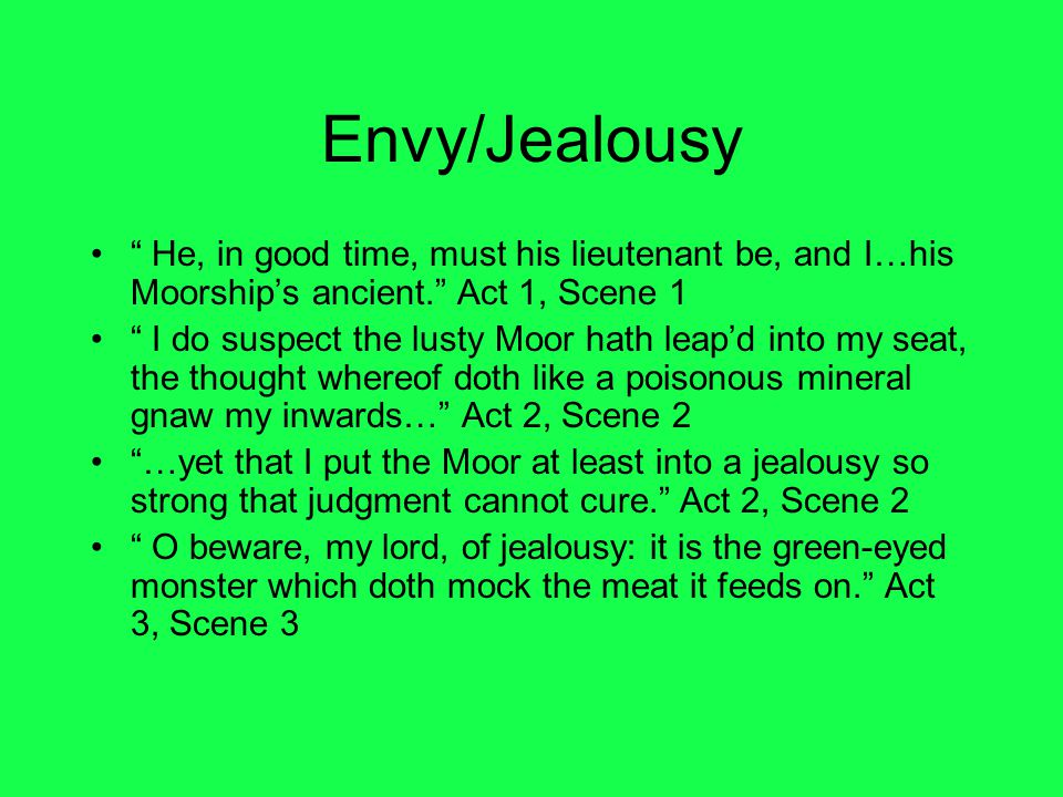 Envy/Jealousy He, in good time, must his lieutenant be, and I…his Moorship's ancient. Act 1, Scene 1.