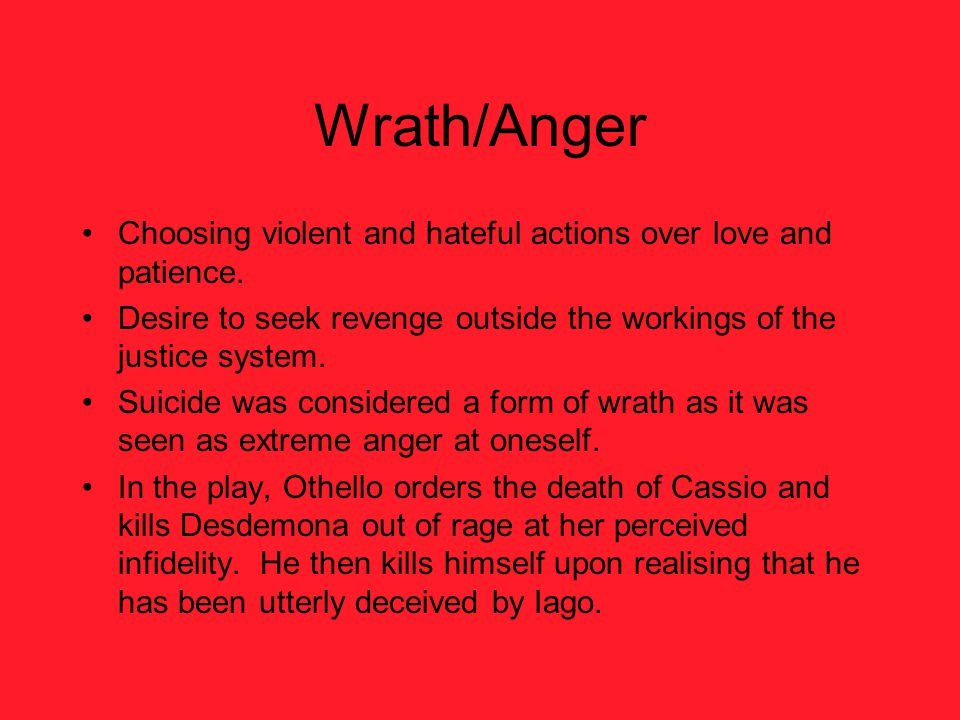 Wrath/Anger Choosing violent and hateful actions over love and patience. Desire to seek revenge outside the workings of the justice system.