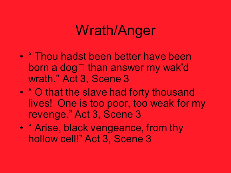 Wrath/Anger Thou hadst been better have been born a dog than answer my wak d wrath. Act 3, Scene 3.