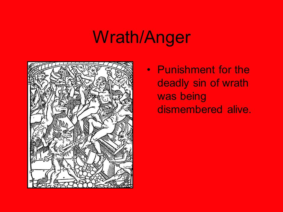 Wrath/Anger Punishment for the deadly sin of wrath was being dismembered alive.