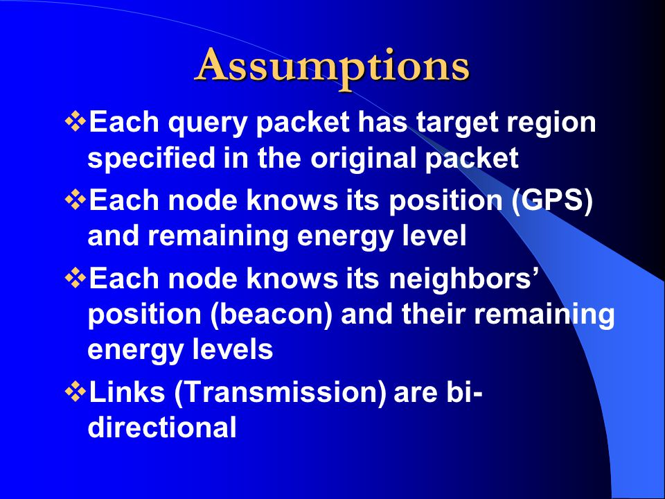 Assumptions Each query packet has target region specified in the original packet. Each node knows its position (GPS) and remaining energy level.