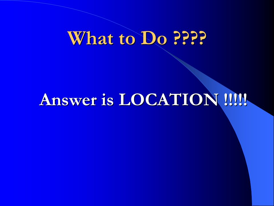 What to Do Answer is LOCATION !!!!!