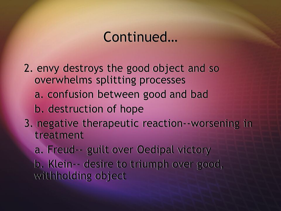 Continued… 2. envy destroys the good object and so overwhelms splitting processes. a. confusion between good and bad.