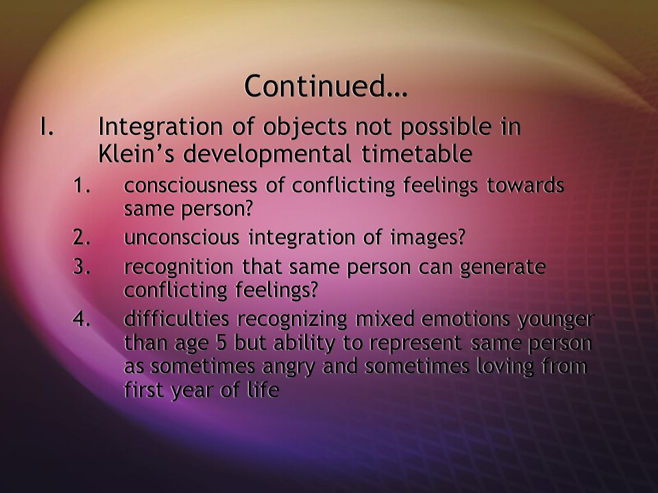 Continued… Integration of objects not possible in Klein's developmental timetable. consciousness of conflicting feelings towards same person