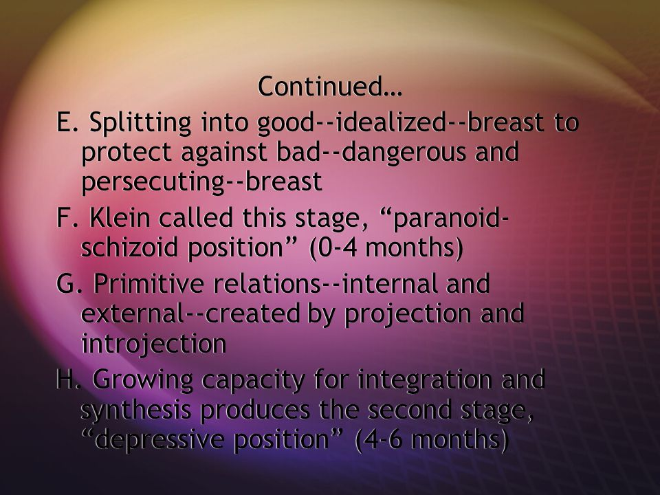 Continued… E. Splitting into good--idealized--breast to protect against bad--dangerous and persecuting--breast.