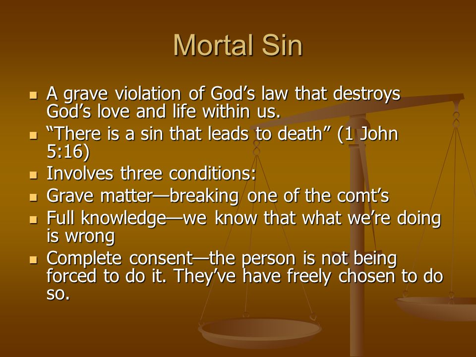 Mortal Sin A grave violation of God's law that destroys God's love and life within us. There is a sin that leads to death (1 John 5:16)