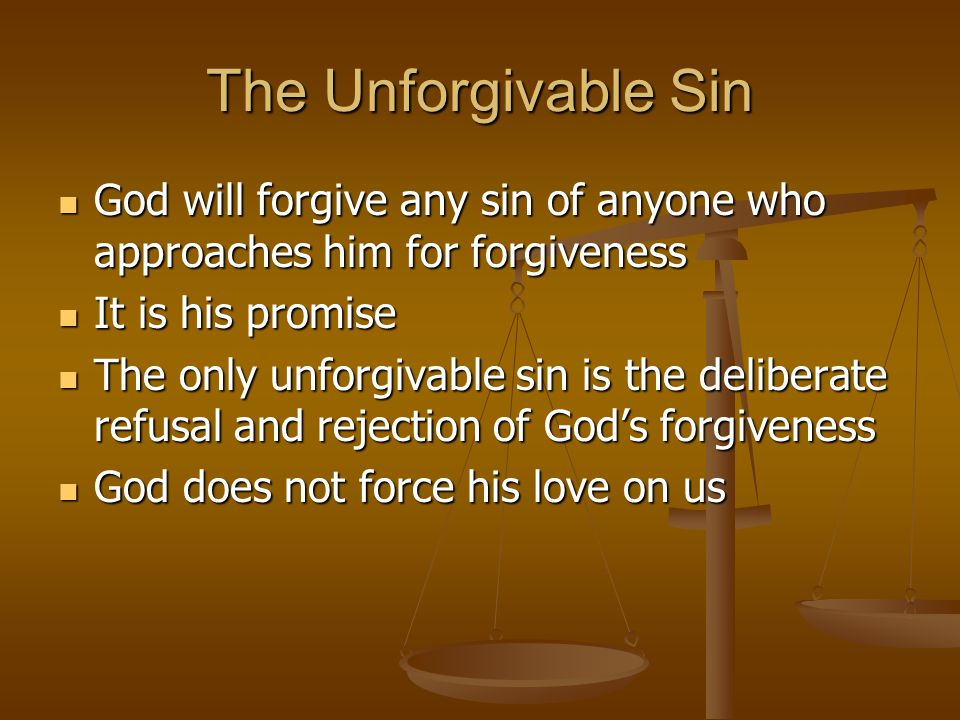 The Unforgivable Sin God will forgive any sin of anyone who approaches him for forgiveness. It is his promise.